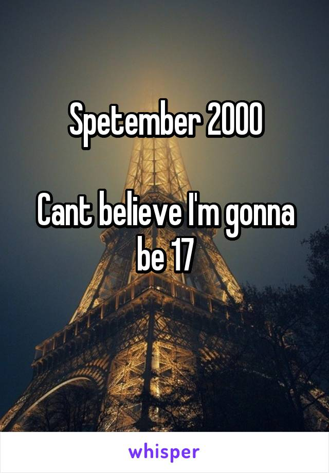 Spetember 2000  Cant believe I'm gonna be 17