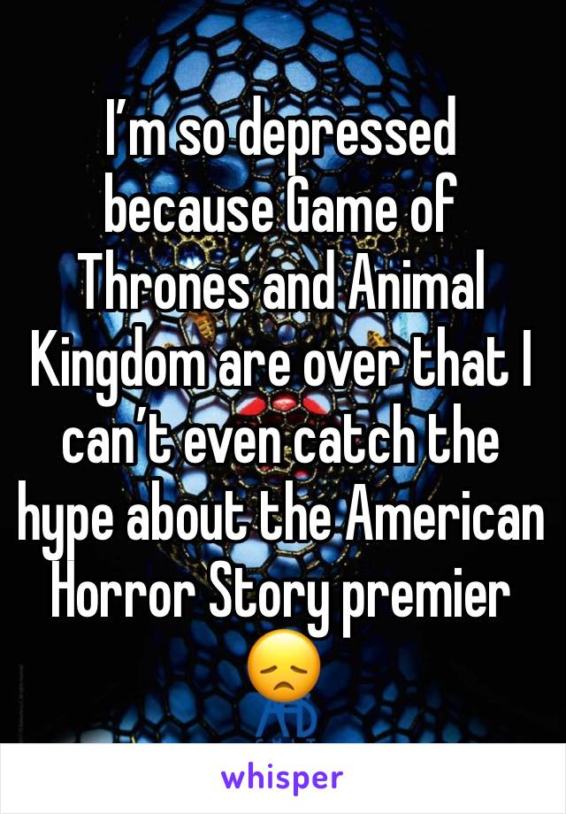 I'm so depressed because Game of Thrones and Animal Kingdom are over that I can't even catch the hype about the American Horror Story premier 😞