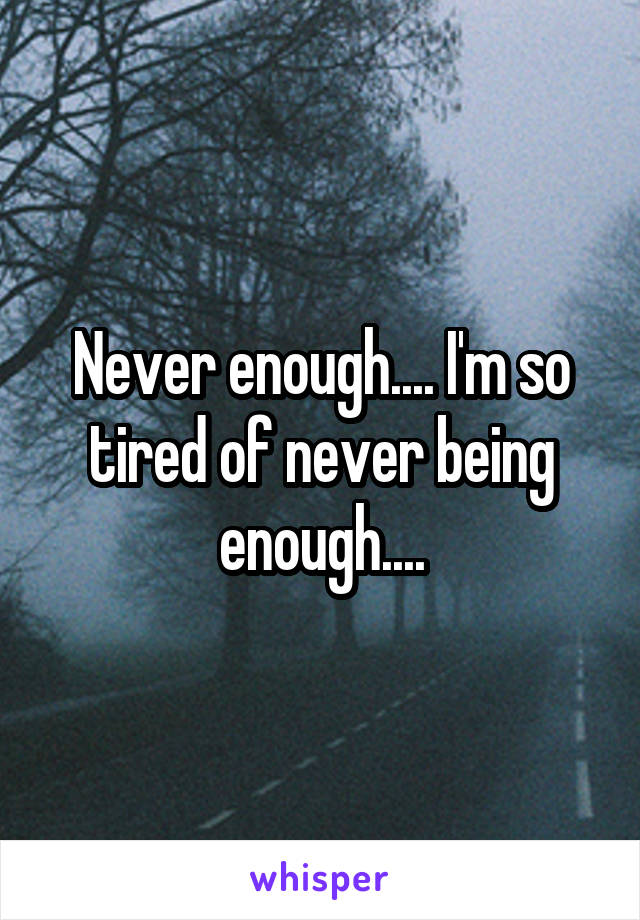 Never enough.... I'm so tired of never being enough....