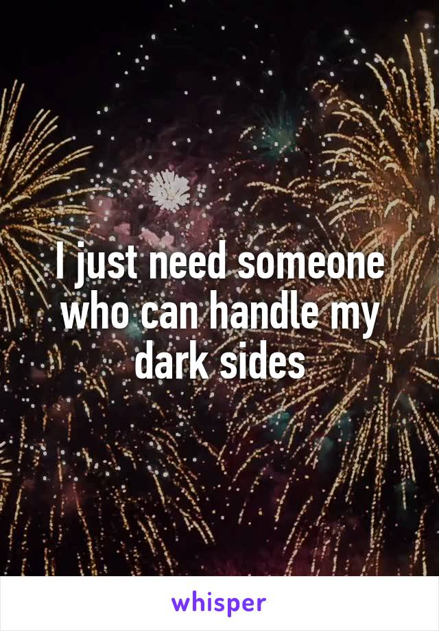 I just need someone who can handle my dark sides