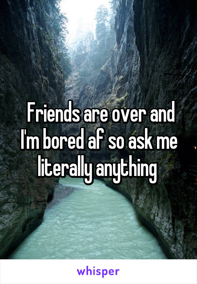 Friends are over and I'm bored af so ask me literally anything