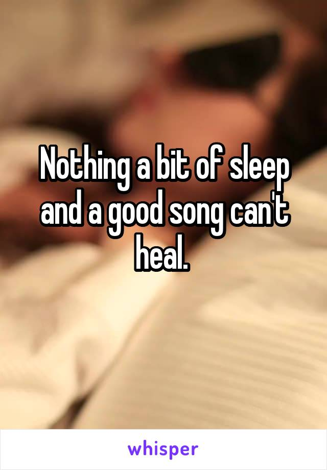 Nothing a bit of sleep and a good song can't heal.