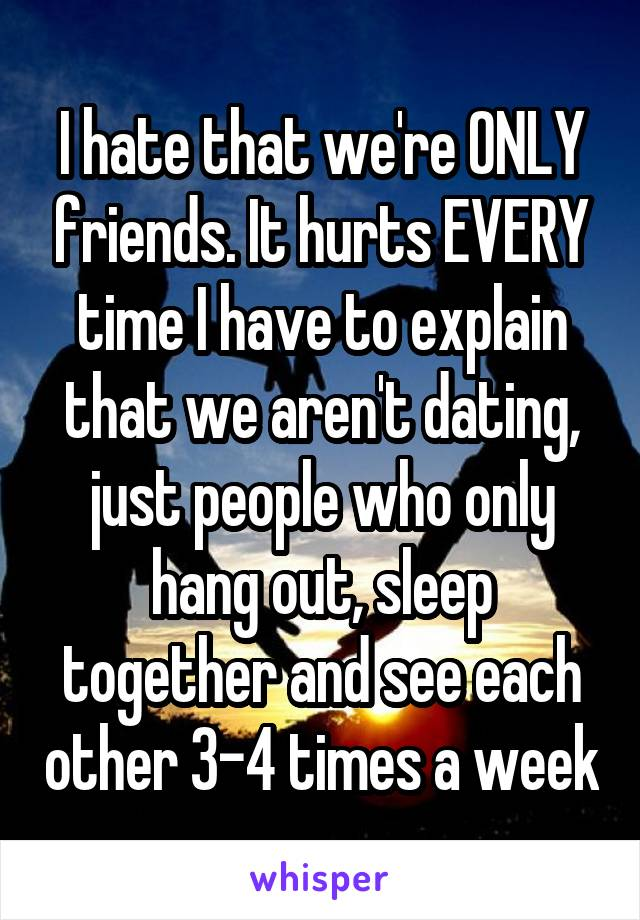 I hate that we're ONLY friends. It hurts EVERY time I have to explain that we aren't dating, just people who only hang out, sleep together and see each other 3-4 times a week
