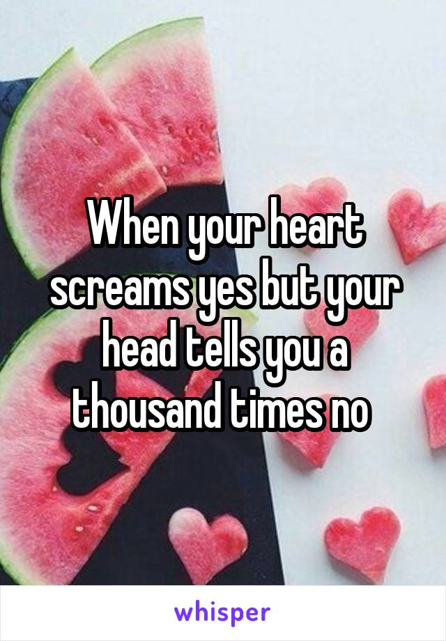 When your heart screams yes but your head tells you a thousand times no