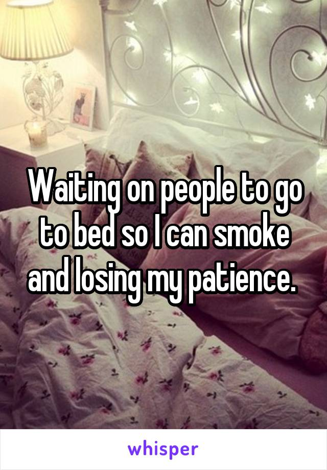 Waiting on people to go to bed so I can smoke and losing my patience.