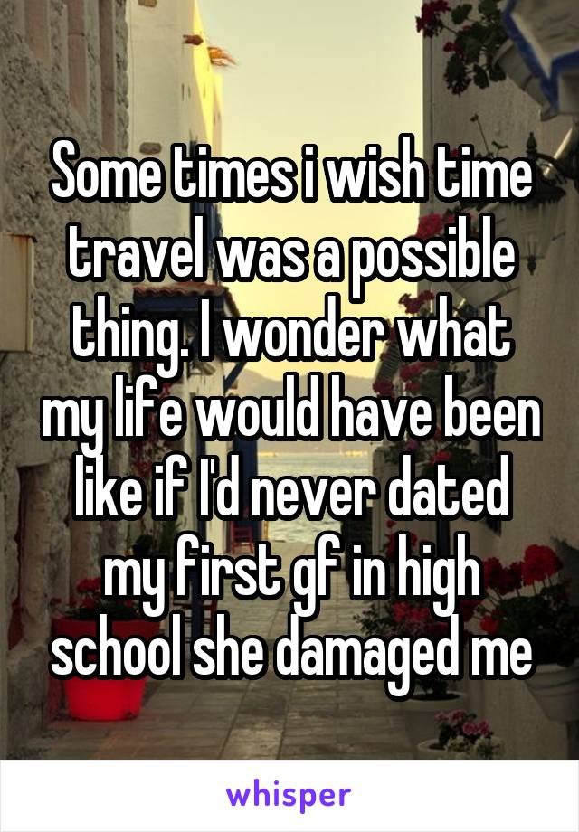 Some times i wish time travel was a possible thing. I wonder what my life would have been like if I'd never dated my first gf in high school she damaged me