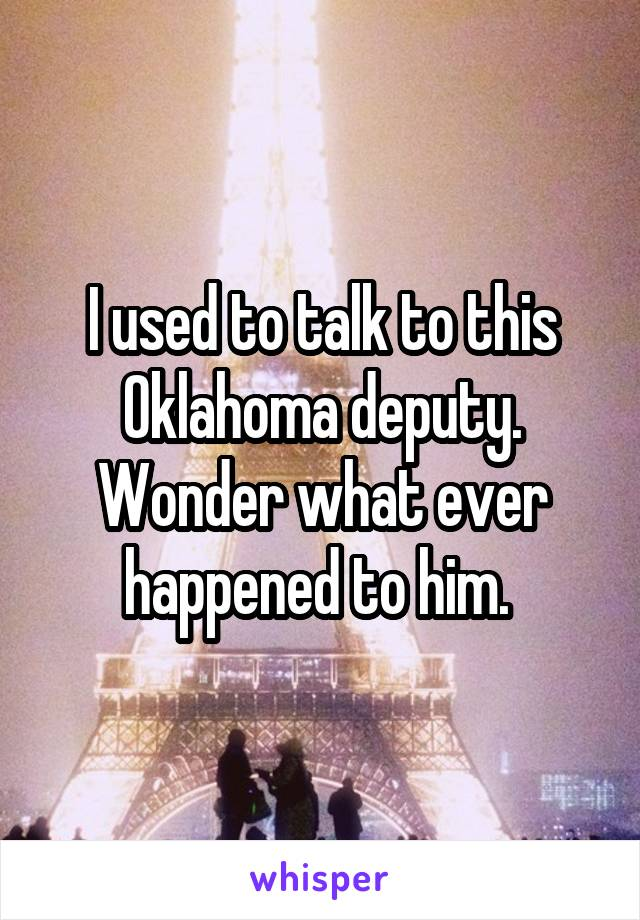 I used to talk to this Oklahoma deputy. Wonder what ever happened to him.