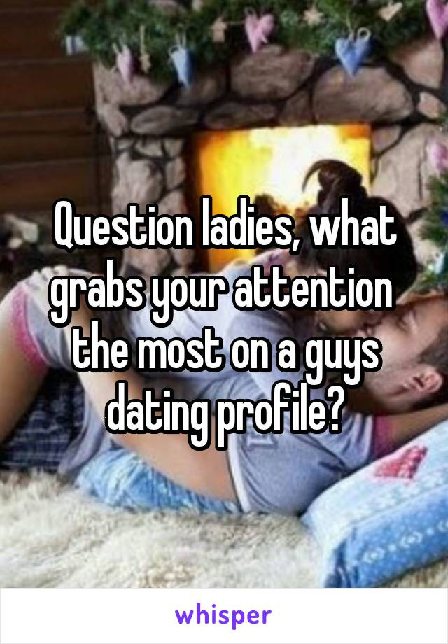 Question ladies, what grabs your attention  the most on a guys dating profile?