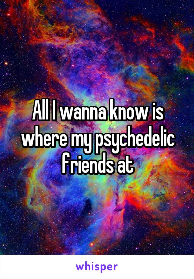 All I wanna know is where my psychedelic friends at