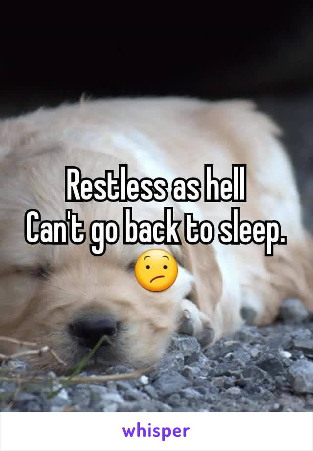 Restless as hell Can't go back to sleep. 😕