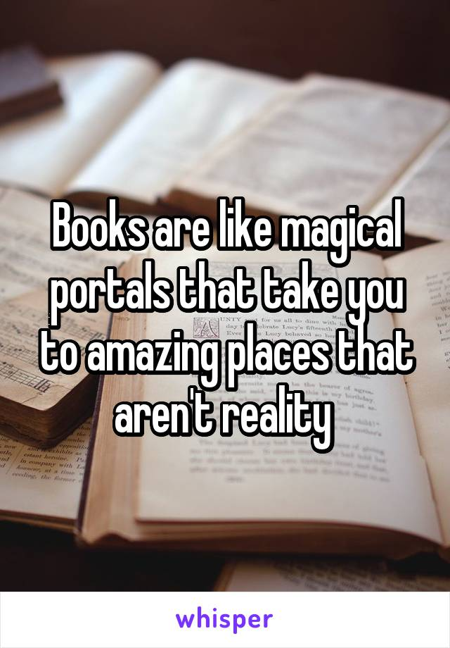 Books are like magical portals that take you to amazing places that aren't reality