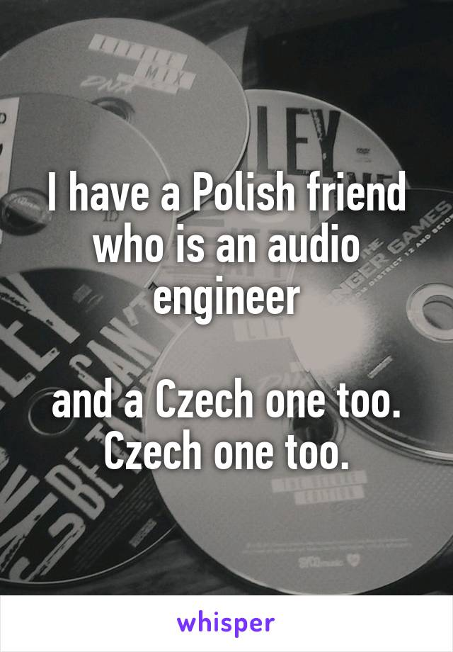 I have a Polish friend who is an audio engineer  and a Czech one too. Czech one too.