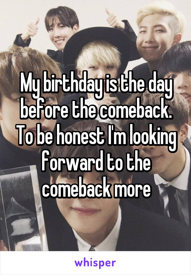 My birthday is the day before the comeback. To be honest I'm looking forward to the comeback more