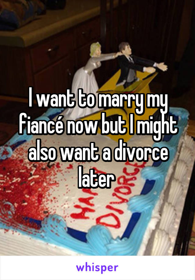 I want to marry my fiancé now but I might also want a divorce later
