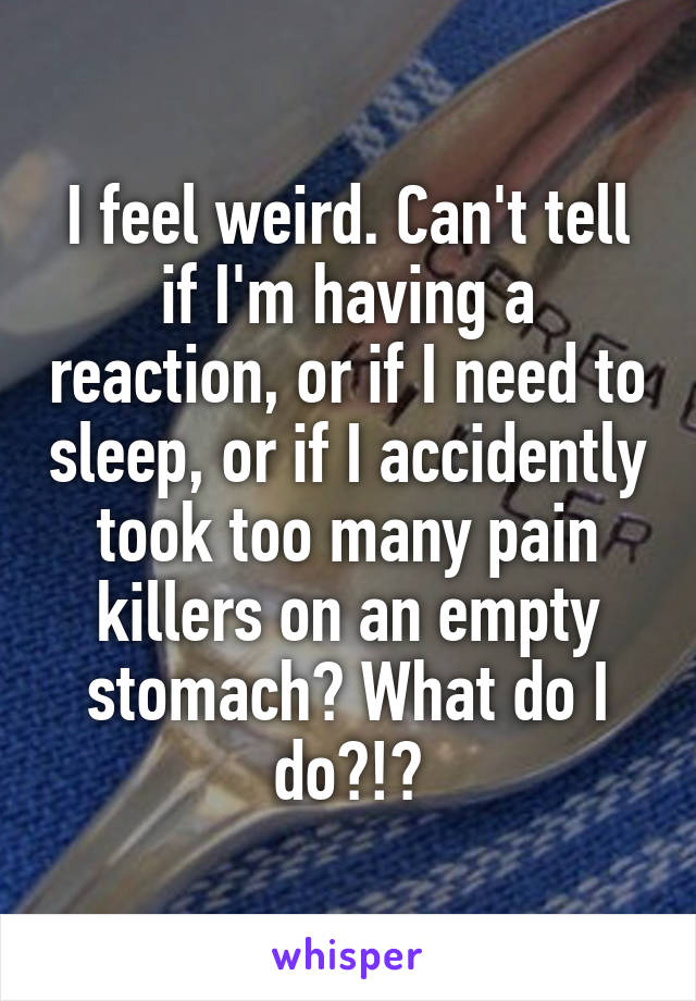 I feel weird. Can't tell if I'm having a reaction, or if I need to sleep, or if I accidently took too many pain killers on an empty stomach? What do I do?!?