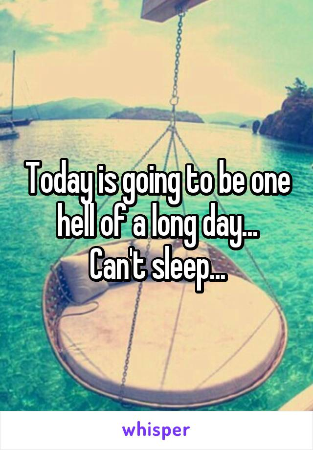 Today is going to be one hell of a long day... Can't sleep...