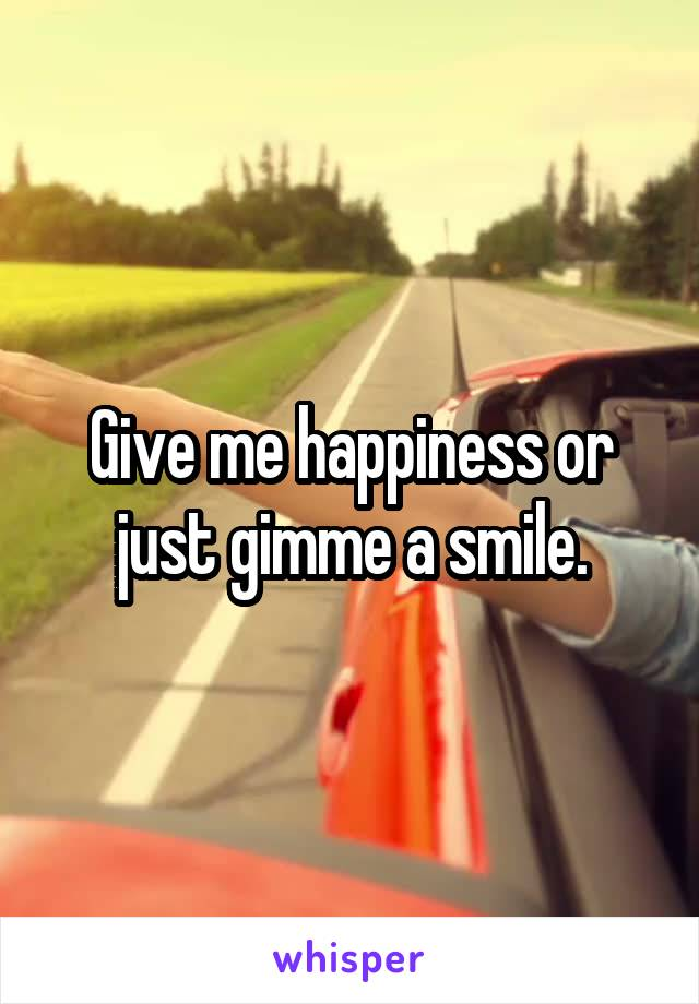 Give me happiness or just gimme a smile.