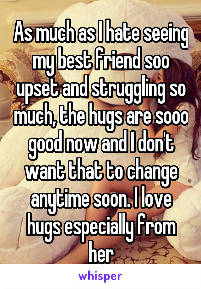As much as I hate seeing my best friend soo upset and struggling so much, the hugs are sooo good now and I don't want that to change anytime soon. I love hugs especially from her