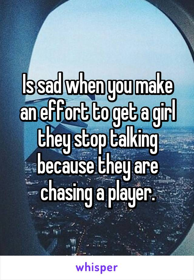 Is sad when you make an effort to get a girl they stop talking because they are chasing a player.