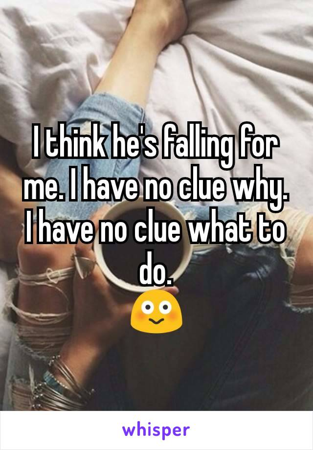 I think he's falling for me. I have no clue why. I have no clue what to do. 😳