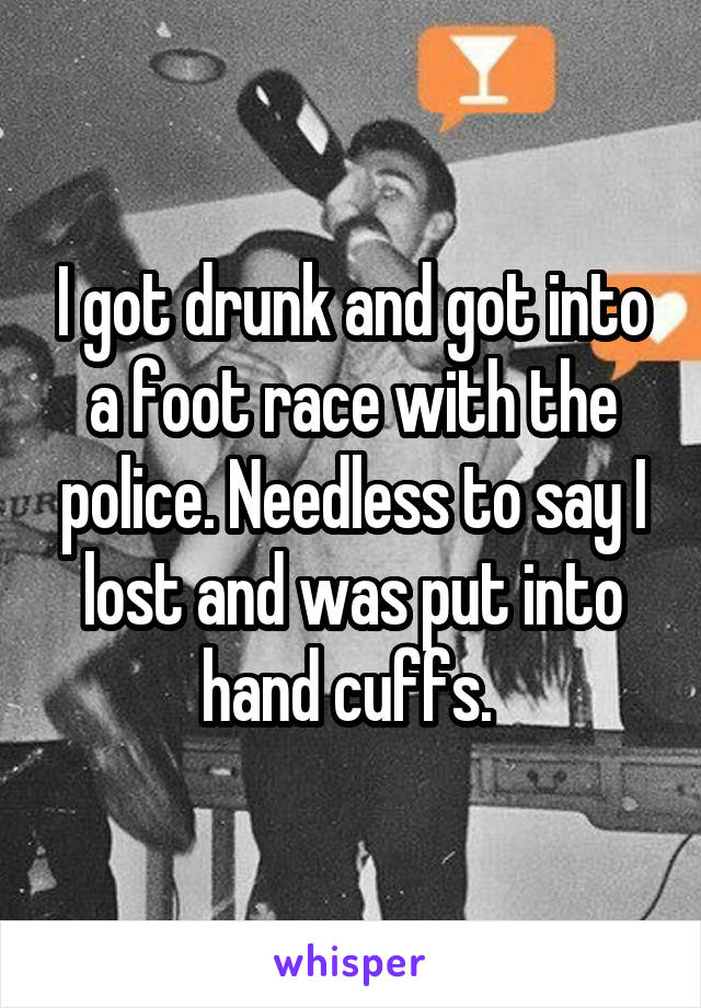I got drunk and got into a foot race with the police. Needless to say I lost and was put into hand cuffs.