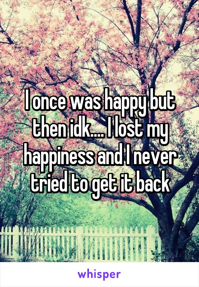 I once was happy but then idk.... I lost my happiness and I never tried to get it back