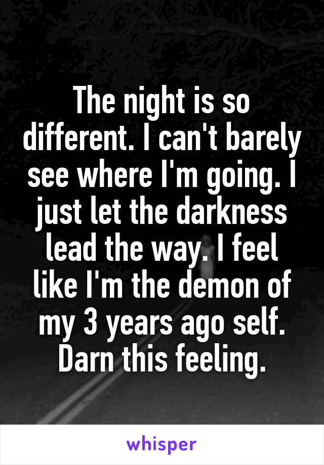 The night is so different. I can't barely see where I'm going. I just let the darkness lead the way. I feel like I'm the demon of my 3 years ago self. Darn this feeling.
