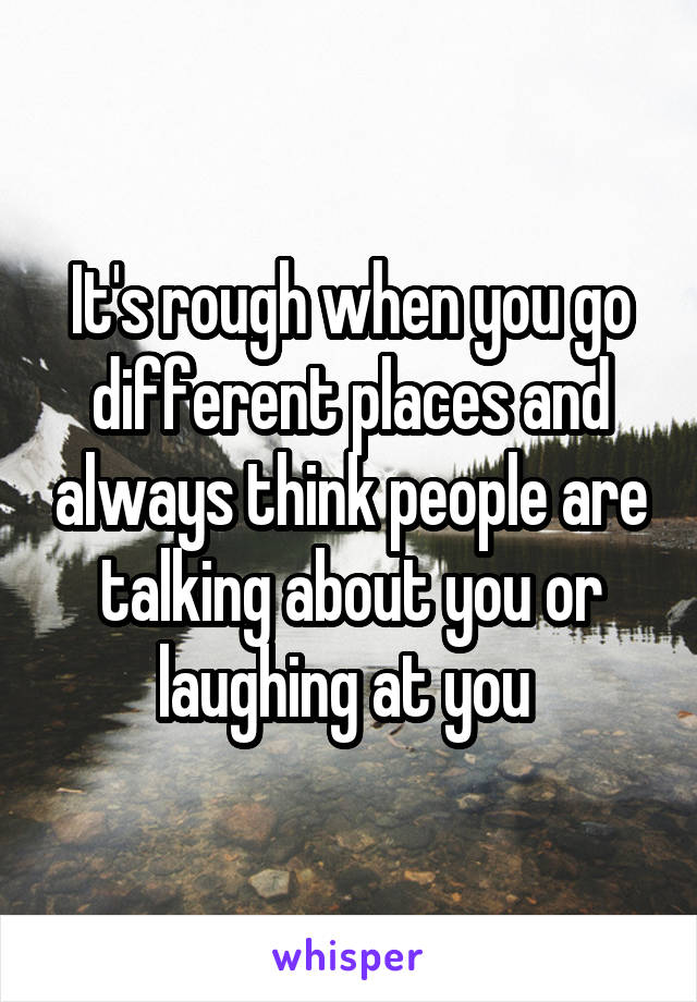 It's rough when you go different places and always think people are talking about you or laughing at you