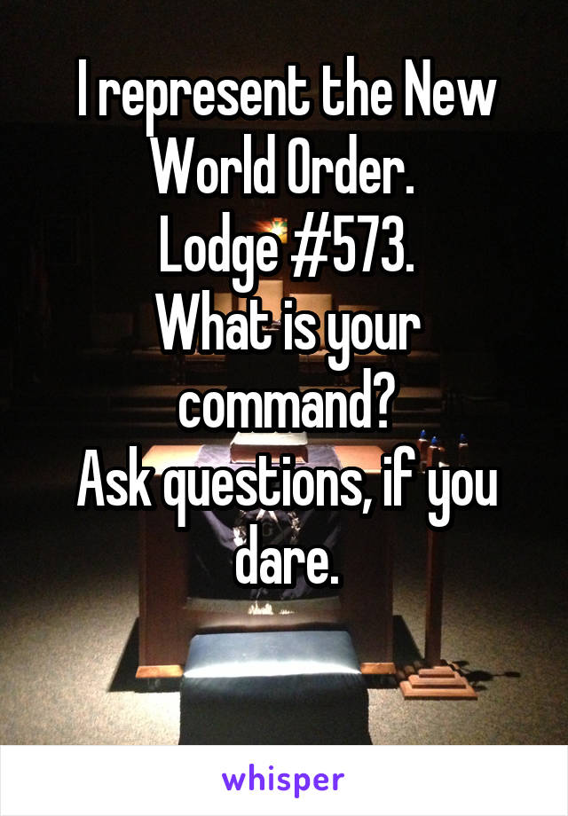 I represent the New World Order.  Lodge #573. What is your command? Ask questions, if you dare.