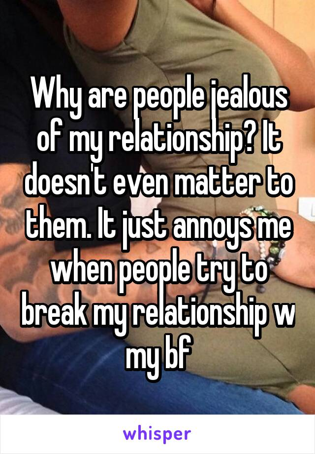 Why are people jealous of my relationship? It doesn't even matter to them. It just annoys me when people try to break my relationship w my bf