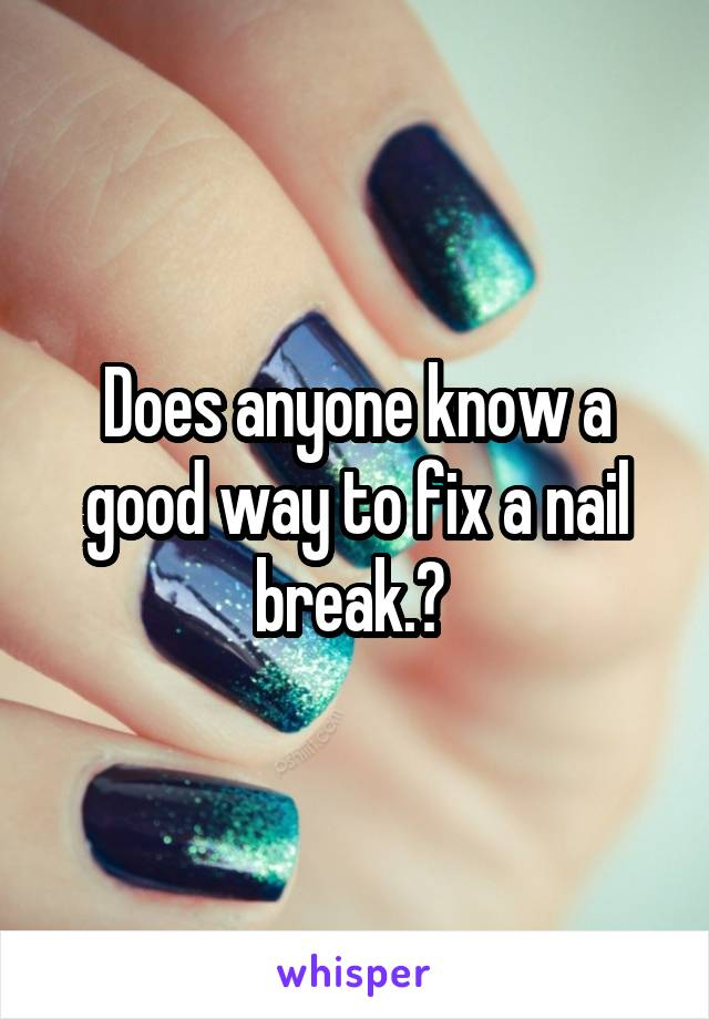 Does anyone know a good way to fix a nail break.?