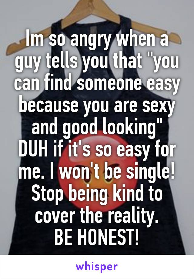 "Im so angry when a guy tells you that ""you can find someone easy because you are sexy and good looking"" DUH if it's so easy for me. I won't be single! Stop being kind to cover the reality. BE HONEST!"