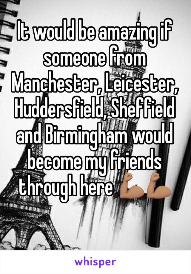 It would be amazing if someone from Manchester, Leicester, Huddersfield, Sheffield and Birmingham would become my friends through here 💪🏽💪🏽