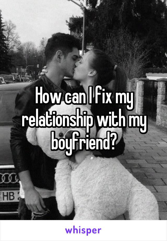 How can I fix my relationship with my boyfriend?