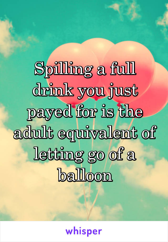 Spilling a full drink you just payed for is the adult equivalent of letting go of a balloon