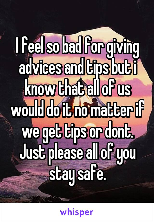 I feel so bad for giving advices and tips but i know that all of us would do it no matter if we get tips or dont. Just please all of you stay safe.