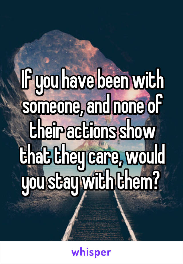 If you have been with someone, and none of their actions show that they care, would you stay with them?