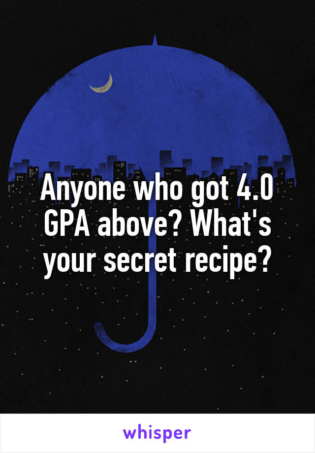 Anyone who got 4.0 GPA above? What's your secret recipe?