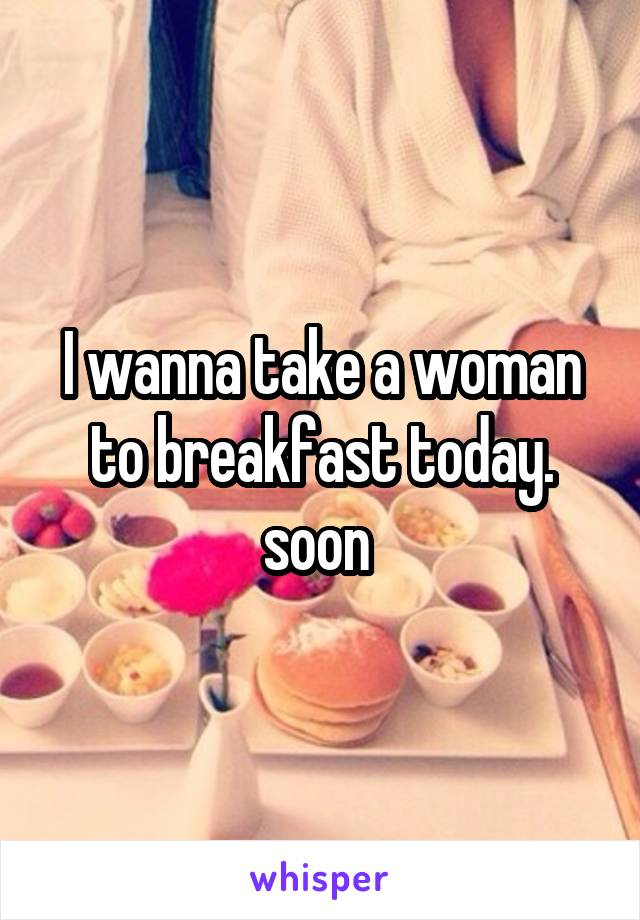 I wanna take a woman to breakfast today. soon