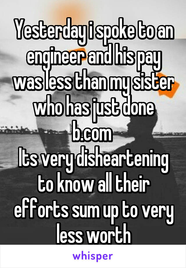 Yesterday i spoke to an engineer and his pay was less than my sister who has just done b.com  Its very disheartening to know all their efforts sum up to very less worth
