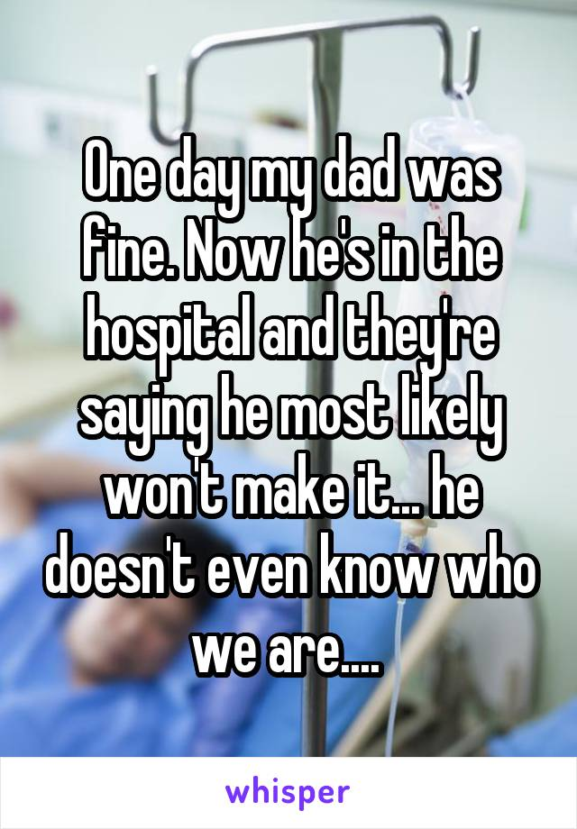 One day my dad was fine. Now he's in the hospital and they're saying he most likely won't make it... he doesn't even know who we are....