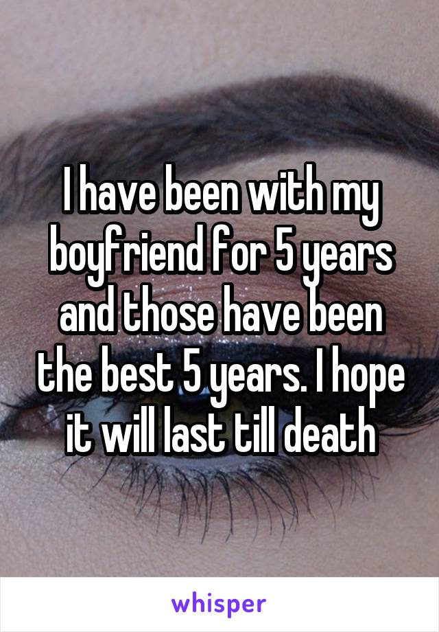 I have been with my boyfriend for 5 years and those have been the best 5 years. I hope it will last till death