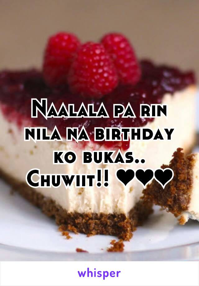 Naalala pa rin nila na birthday ko bukas.. Chuwiit!! ❤❤❤