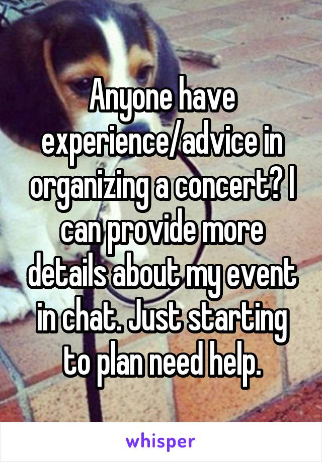 Anyone have experience/advice in organizing a concert? I can provide more details about my event in chat. Just starting to plan need help.
