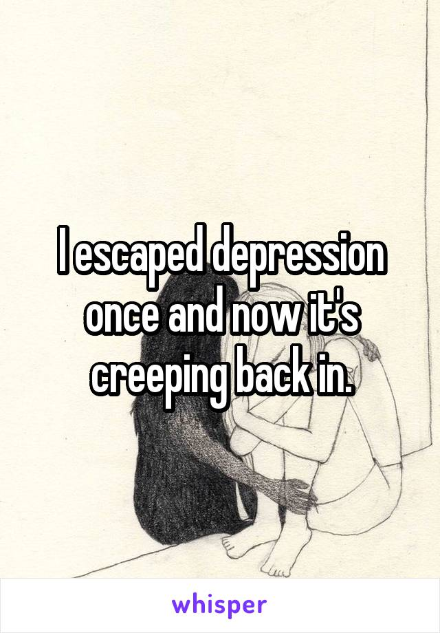 I escaped depression once and now it's creeping back in.