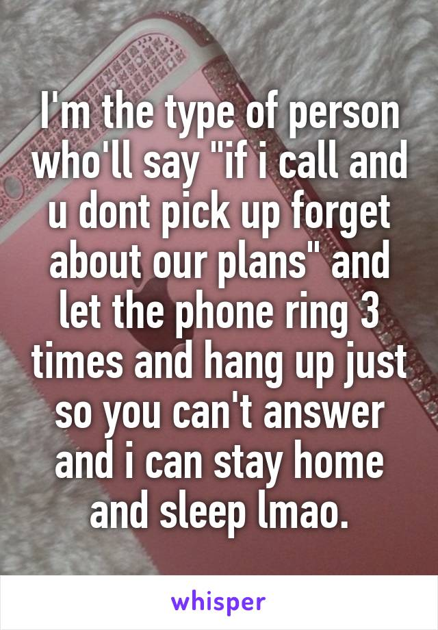 """I'm the type of person who'll say """"if i call and u dont pick up forget about our plans"""" and let the phone ring 3 times and hang up just so you can't answer and i can stay home and sleep lmao."""