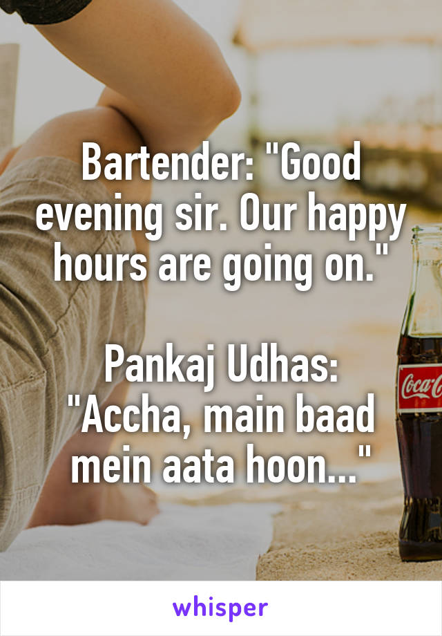 "Bartender: ""Good evening sir. Our happy hours are going on.""  Pankaj Udhas: ""Accha, main baad mein aata hoon..."""