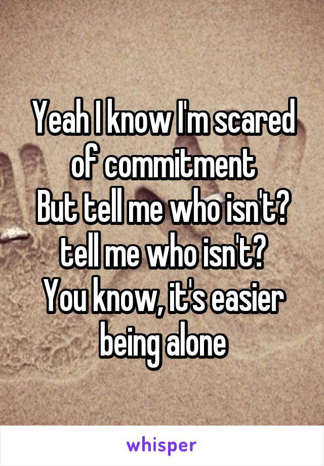 Yeah I know I'm scared of commitment But tell me who isn't? tell me who isn't? You know, it's easier being alone