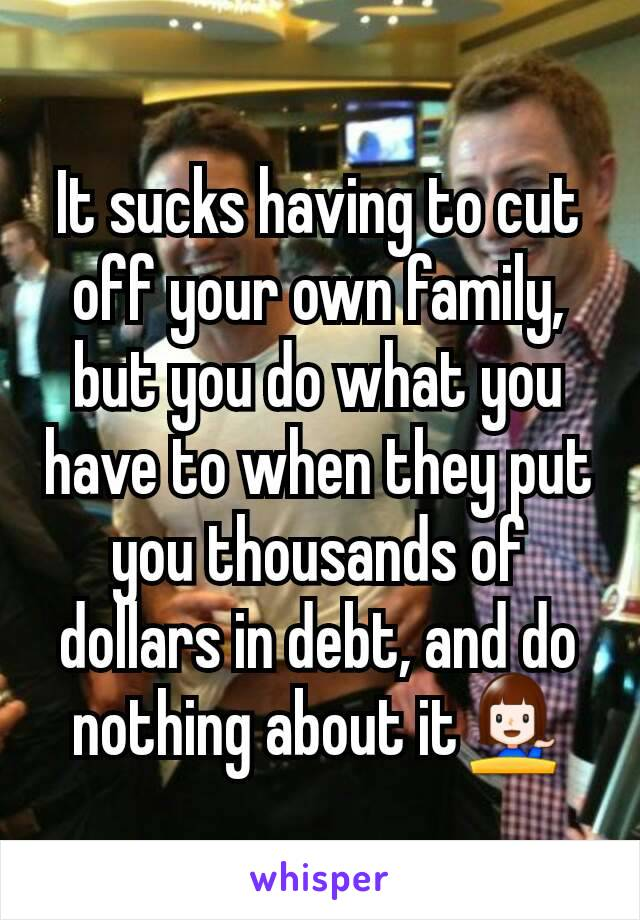 It sucks having to cut off your own family, but you do what you have to when they put you thousands of dollars in debt, and do nothing about it💁