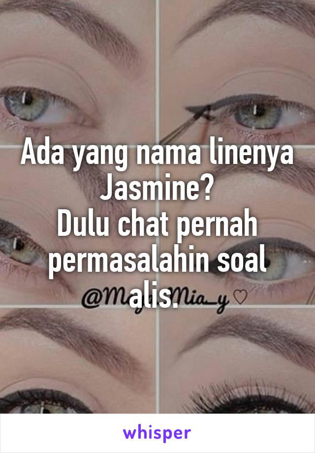 Ada yang nama linenya Jasmine? Dulu chat pernah permasalahin soal alis.